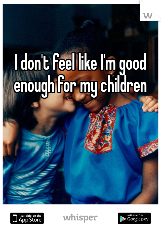 I don't feel like I'm good enough for my children