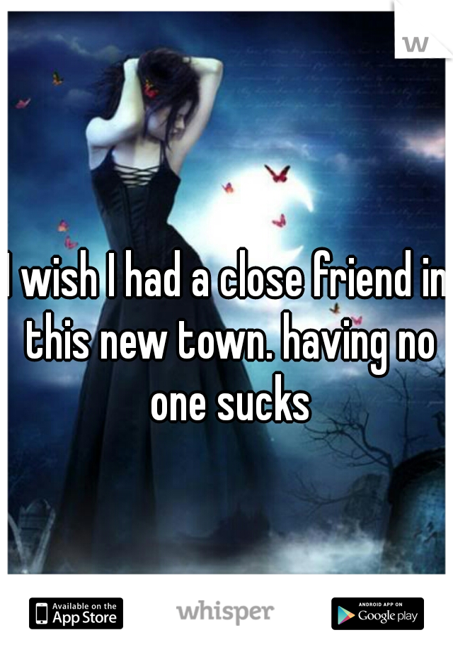 I wish I had a close friend in this new town. having no one sucks