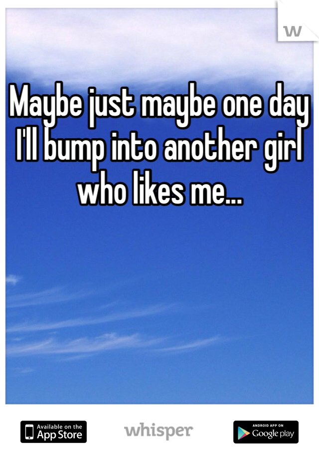 Maybe just maybe one day I'll bump into another girl who likes me...