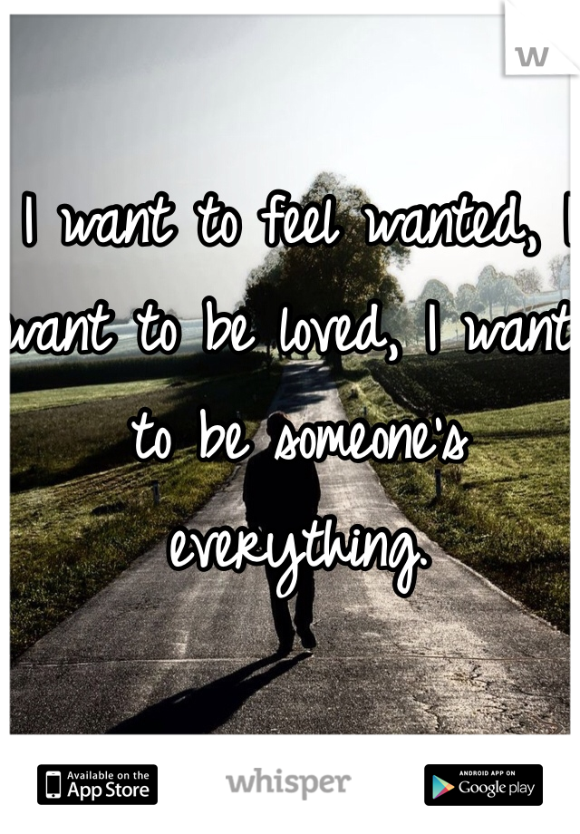 I want to feel wanted, I want to be loved, I want to be someone's everything.