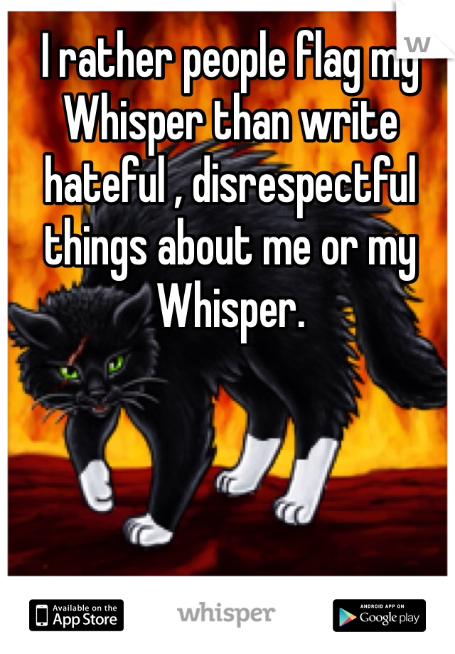 I rather people flag my Whisper than write hateful , disrespectful things about me or my Whisper.