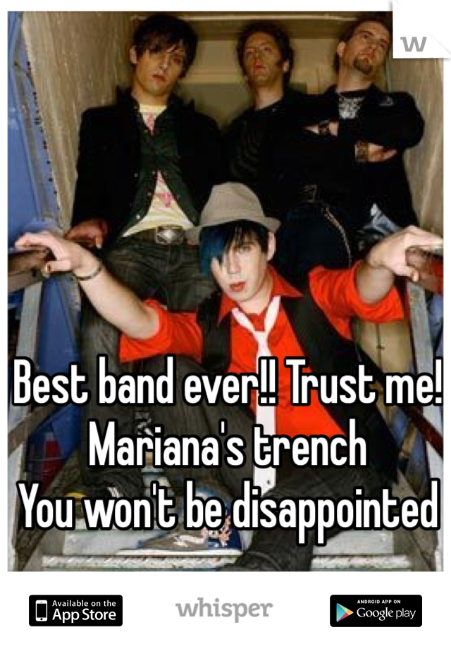 Best band ever!! Trust me! Mariana's trench You won't be disappointed