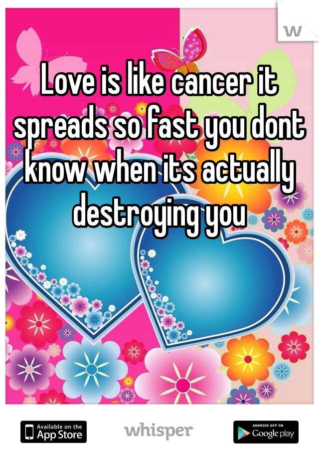 Love is like cancer it spreads so fast you dont know when its actually destroying you