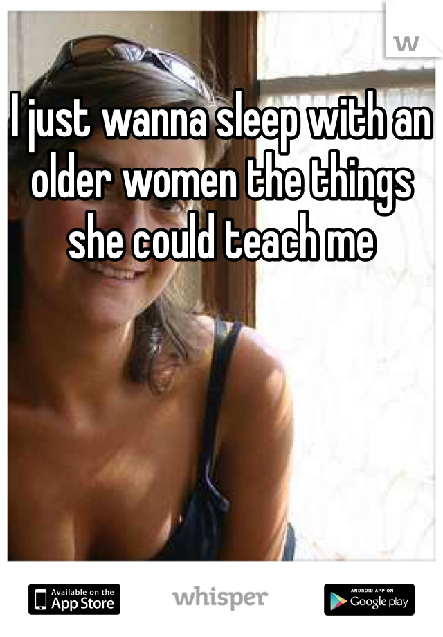 I just wanna sleep with an older women the things she could teach me