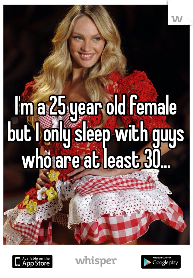 I'm a 25 year old female but I only sleep with guys who are at least 30...