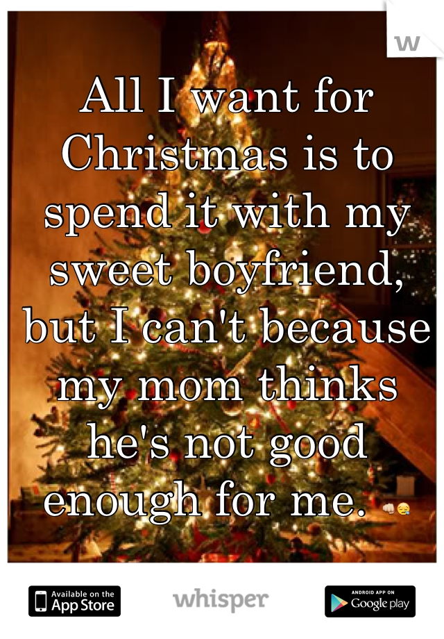 All I want for Christmas is to spend it with my sweet boyfriend, but I can't because my mom thinks he's not good enough for me. 👊😪