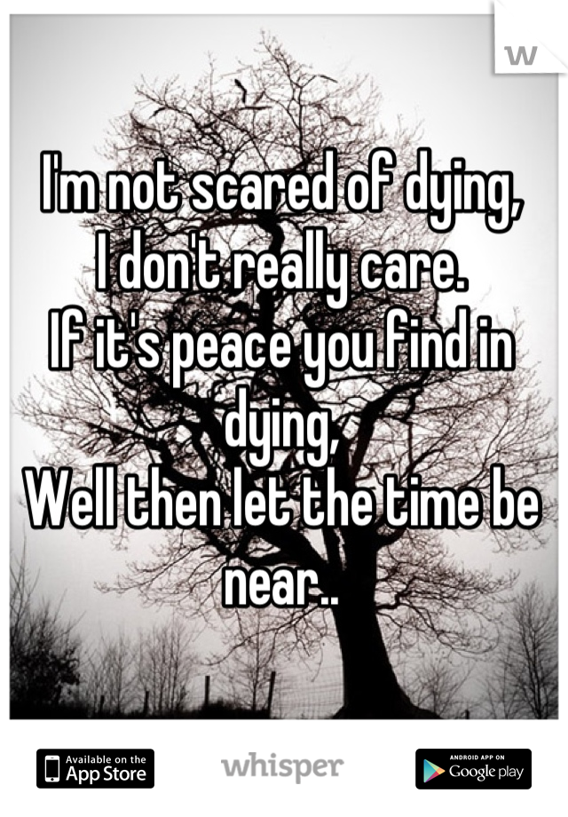 I'm not scared of dying, I don't really care. If it's peace you find in dying, Well then let the time be near..