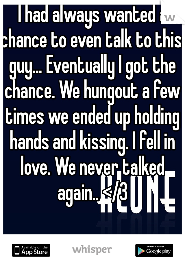 I had always wanted a chance to even talk to this guy... Eventually I got the chance. We hungout a few times we ended up holding hands and kissing. I fell in love. We never talked again.. </3