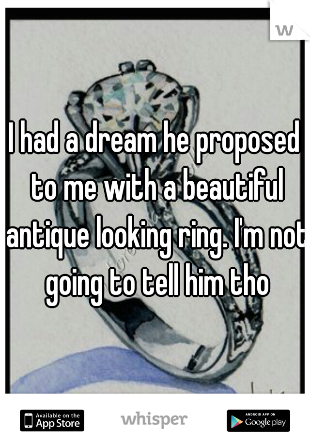 I had a dream he proposed to me with a beautiful antique looking ring. I'm not going to tell him tho