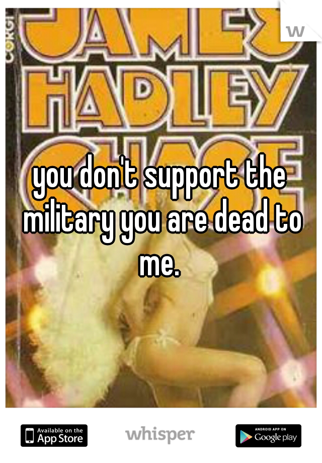 you don't support the military you are dead to me.