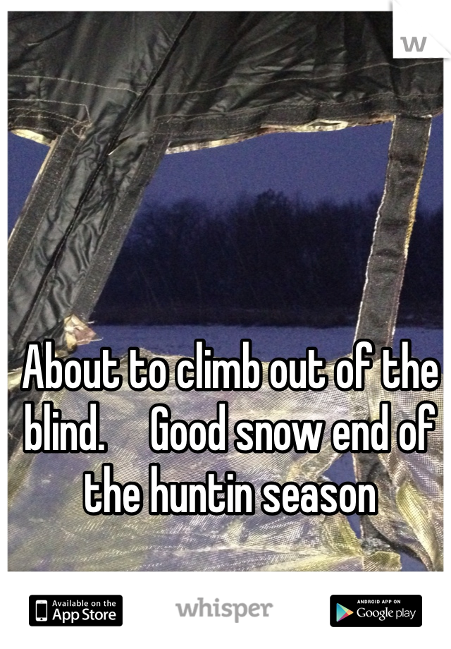 About to climb out of the blind.     Good snow end of the huntin season