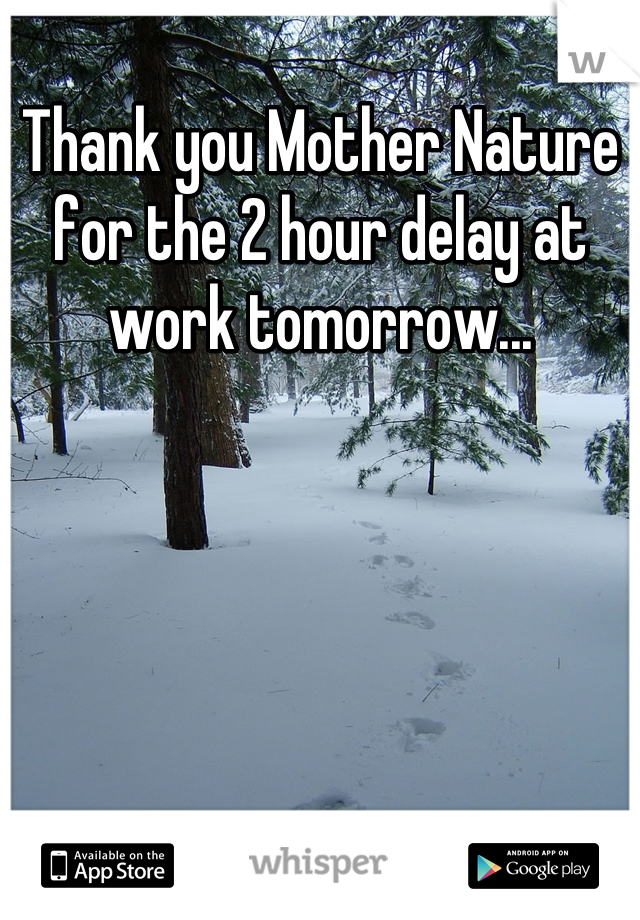 Thank you Mother Nature for the 2 hour delay at work tomorrow...