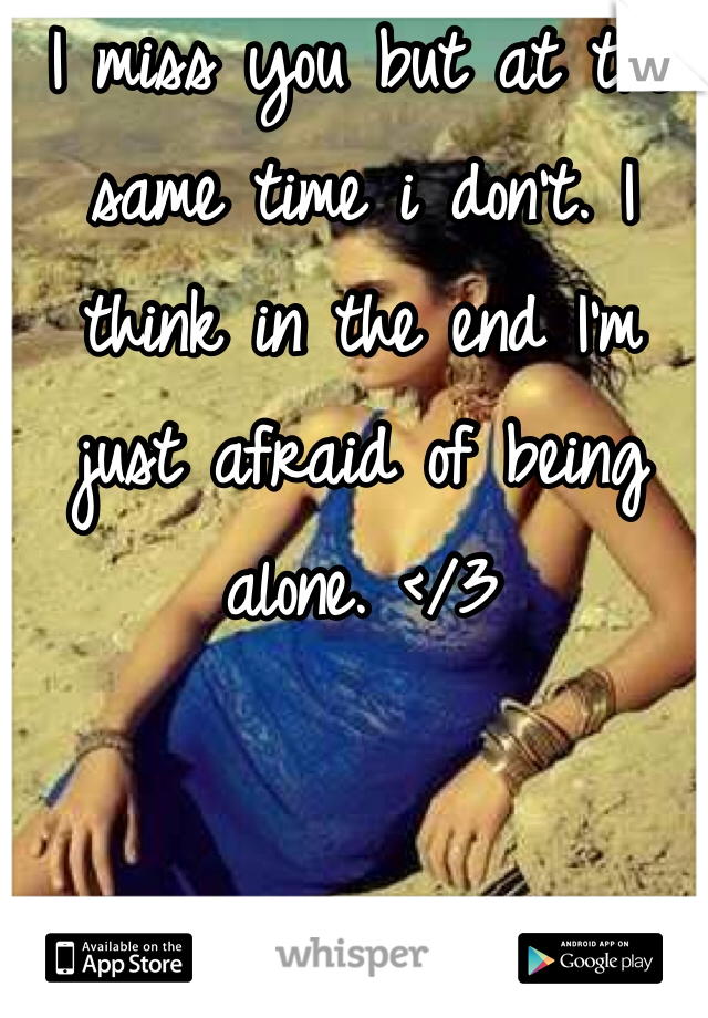 I miss you but at the same time i don't. I think in the end I'm just afraid of being alone. </3