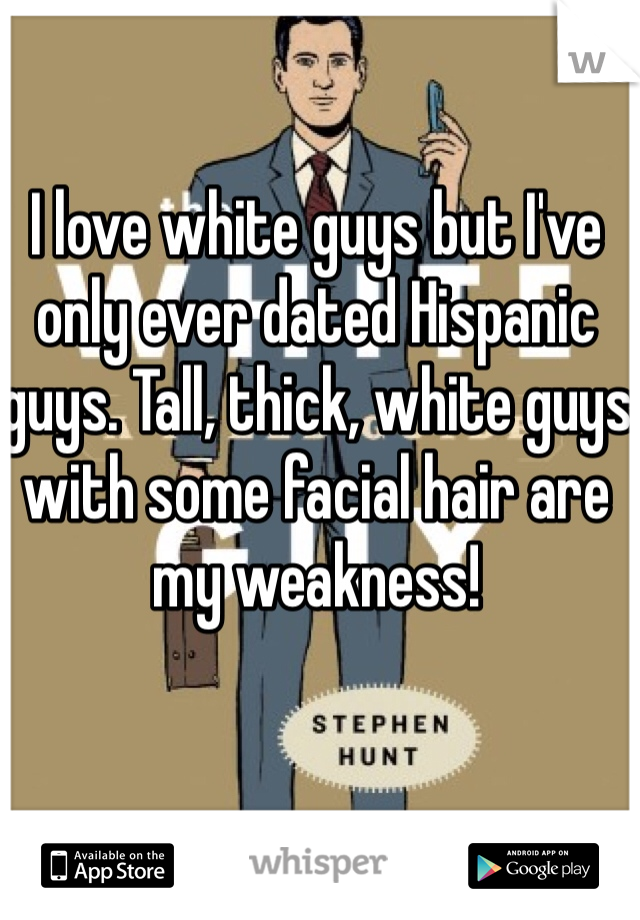 I love white guys but I've only ever dated Hispanic guys. Tall, thick, white guys with some facial hair are my weakness!