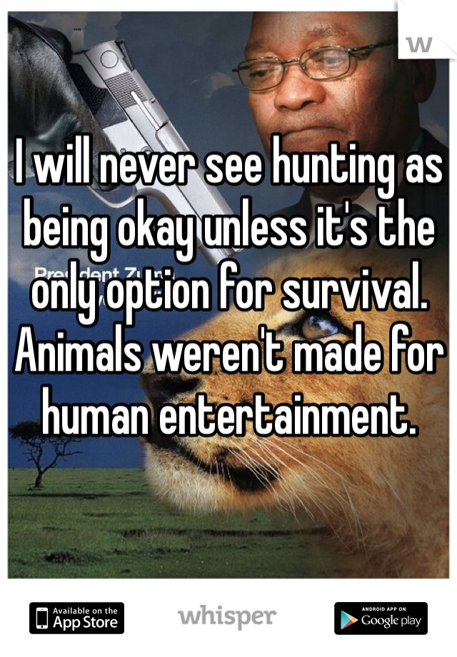 I will never see hunting as being okay unless it's the only option for survival. Animals weren't made for human entertainment.