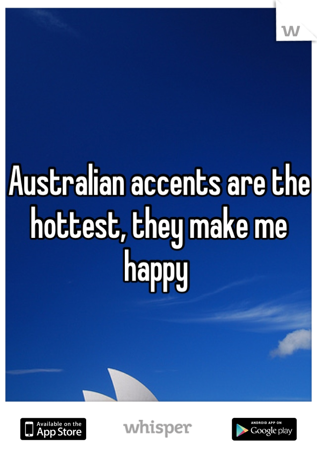 Australian accents are the hottest, they make me happy