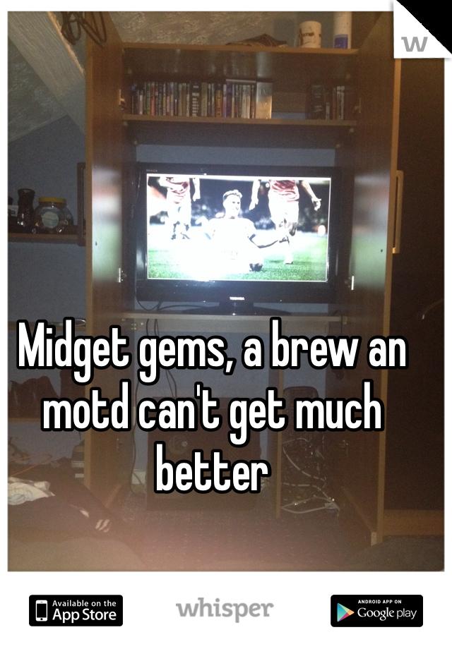Midget gems, a brew an motd can't get much better