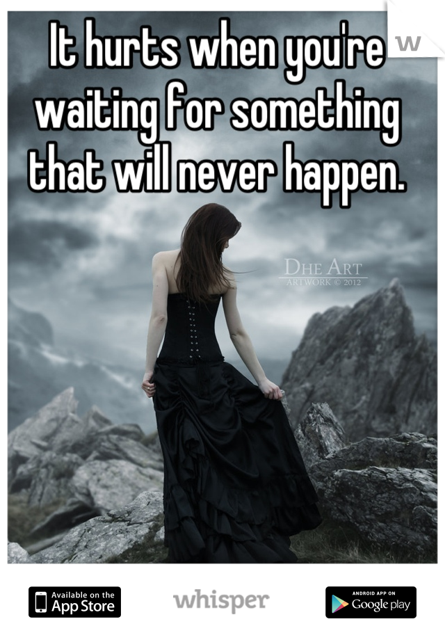 It hurts when you're waiting for something that will never happen.