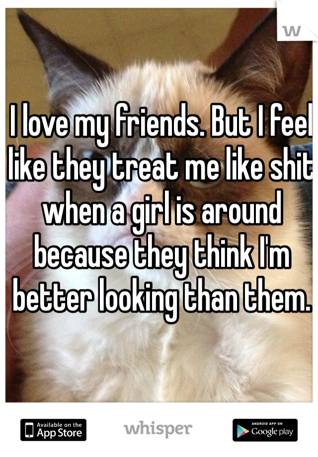 I love my friends. But I feel like they treat me like shit when a girl is around because they think I'm better looking than them.