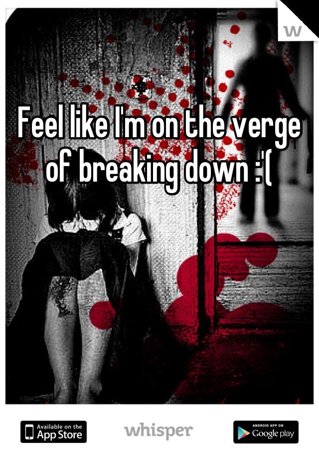 Feel like I'm on the verge of breaking down :'(
