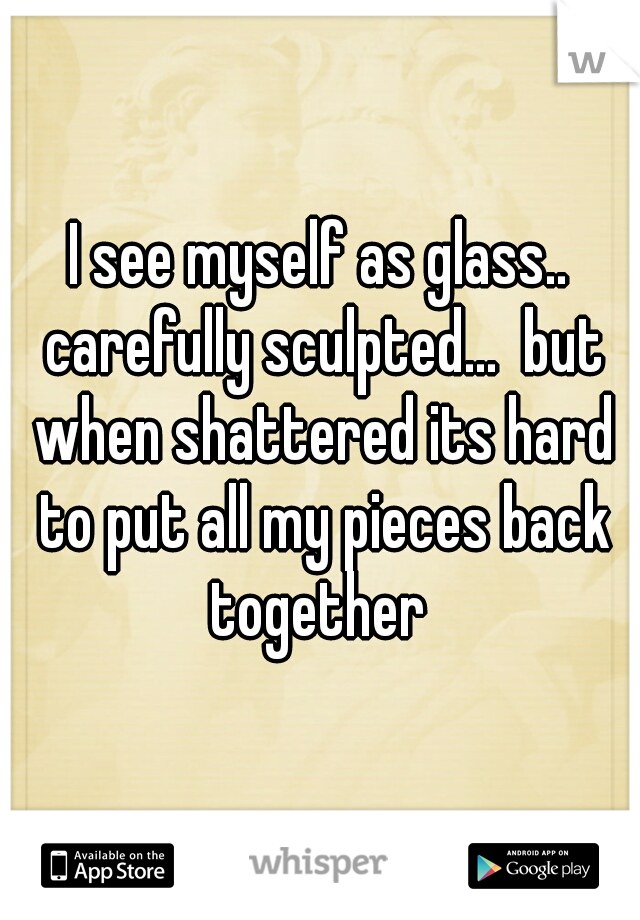 I see myself as glass.. carefully sculpted...  but when shattered its hard to put all my pieces back together