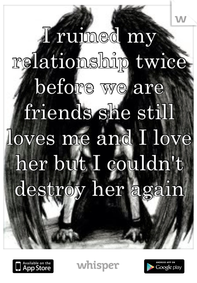 I ruined my relationship twice before we are friends she still loves me and I love her but I couldn't destroy her again