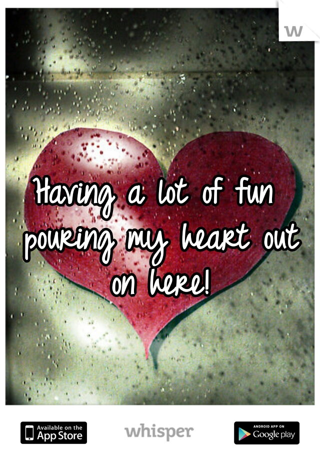 Having a lot of fun pouring my heart out on here!