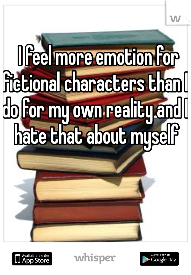I feel more emotion for fictional characters than I do for my own reality and I hate that about myself
