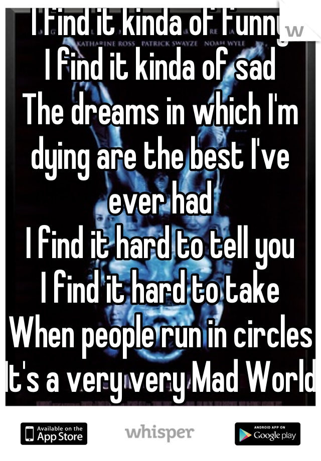 I find it kinda of funny I find it kinda of sad The dreams in which I'm dying are the best I've ever had I find it hard to tell you I find it hard to take When people run in circles  It's a very very Mad World