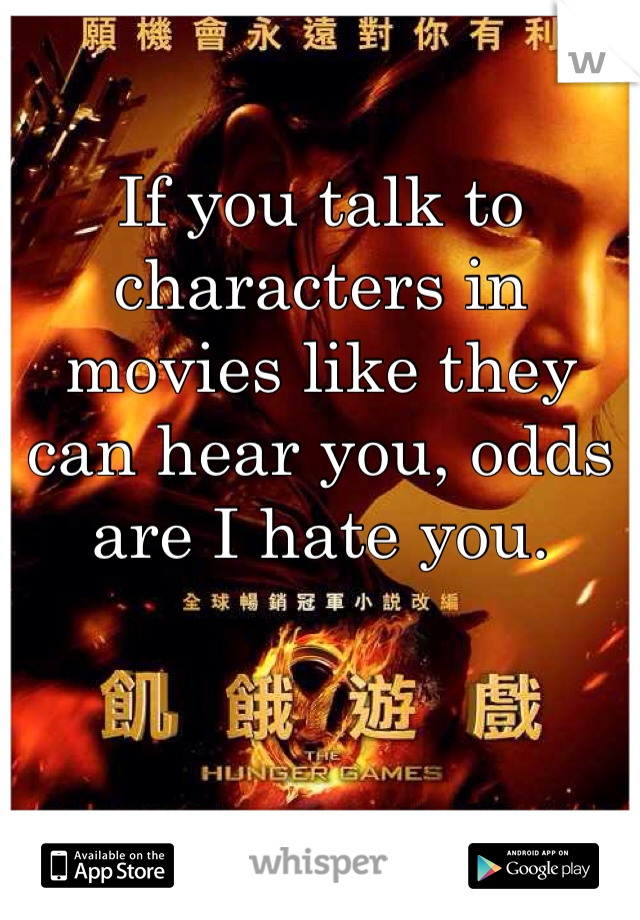 If you talk to characters in movies like they can hear you, odds are I hate you.