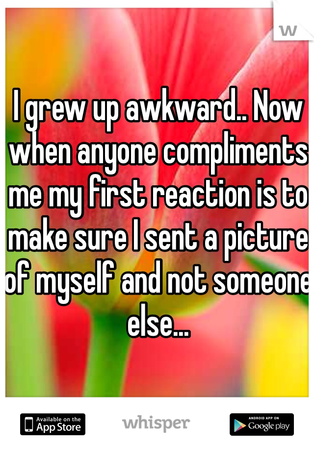 I grew up awkward.. Now when anyone compliments me my first reaction is to make sure I sent a picture of myself and not someone else...