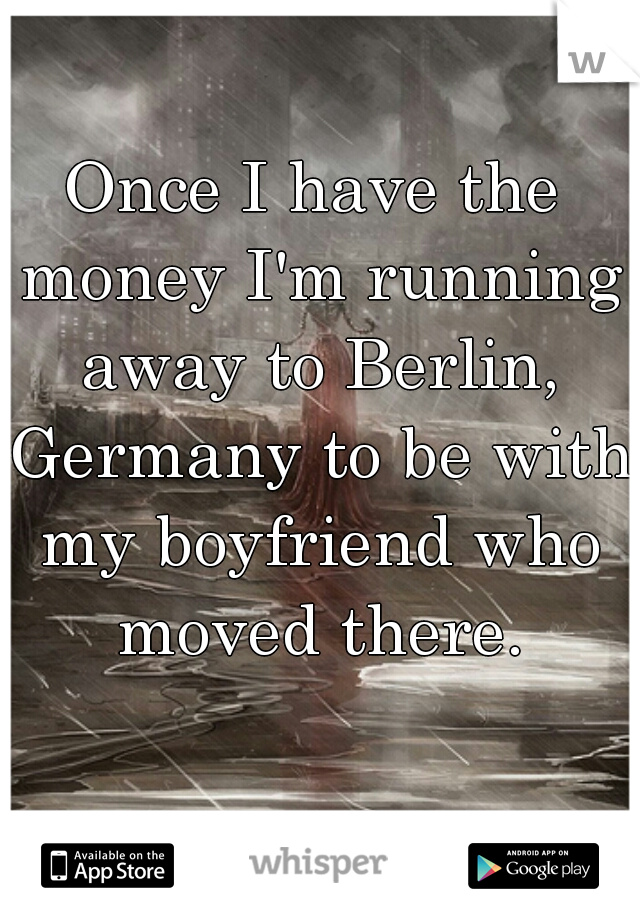Once I have the money I'm running away to Berlin, Germany to be with my boyfriend who moved there.