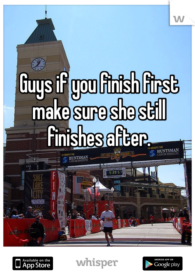 Guys if you finish first make sure she still finishes after.