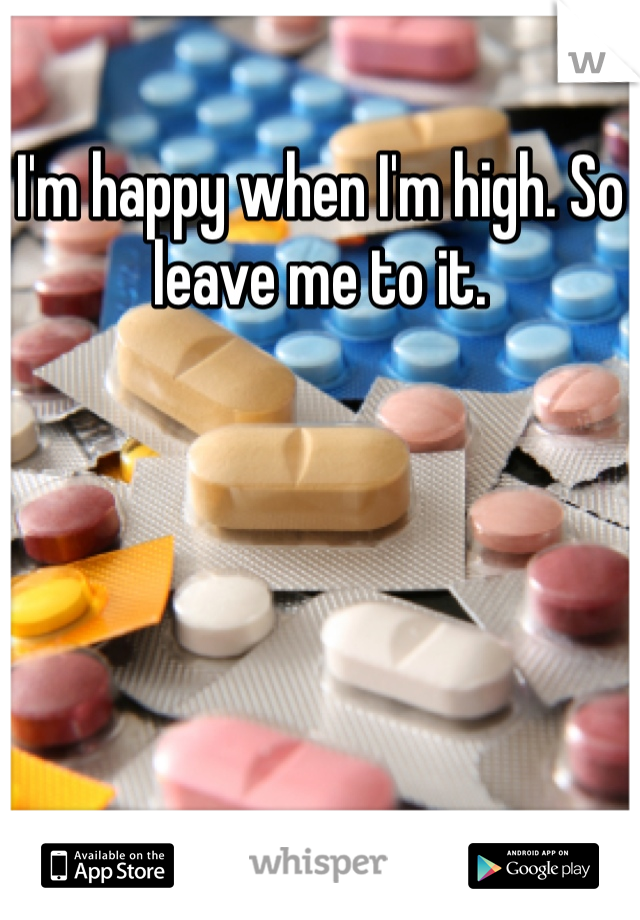 I'm happy when I'm high. So leave me to it.