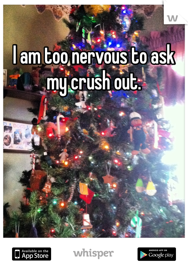 I am too nervous to ask my crush out.