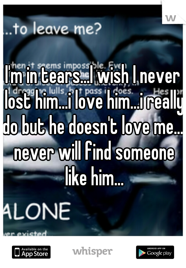 I'm in tears...I wish I never lost him...i love him...i really do but he doesn't love me...i never will find someone like him...