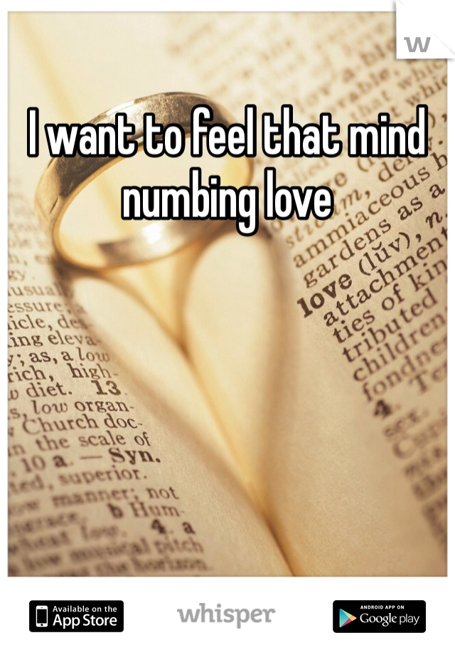 I want to feel that mind numbing love