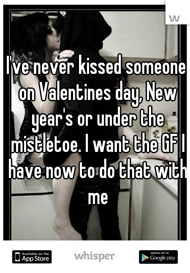 I've never kissed someone on Valentines day, New year's or under the mistletoe. I want the GF I have now to do that with me