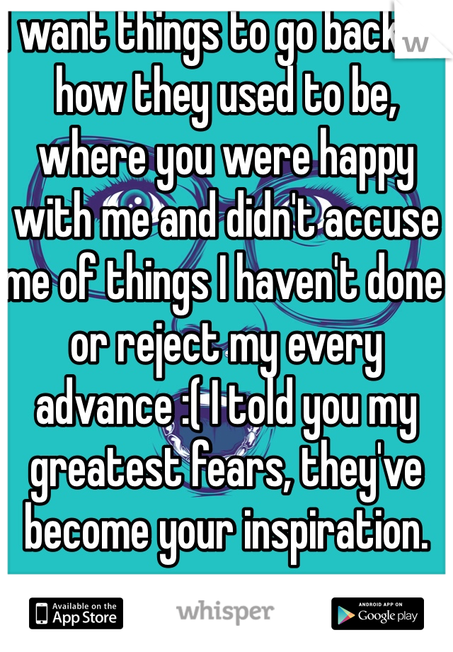 I want things to go back to how they used to be, where you were happy with me and didn't accuse me of things I haven't done or reject my every advance :( I told you my greatest fears, they've become your inspiration.