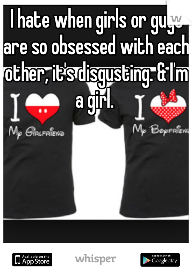 I hate when girls or guys are so obsessed with each other, it's disgusting. & I'm a girl.