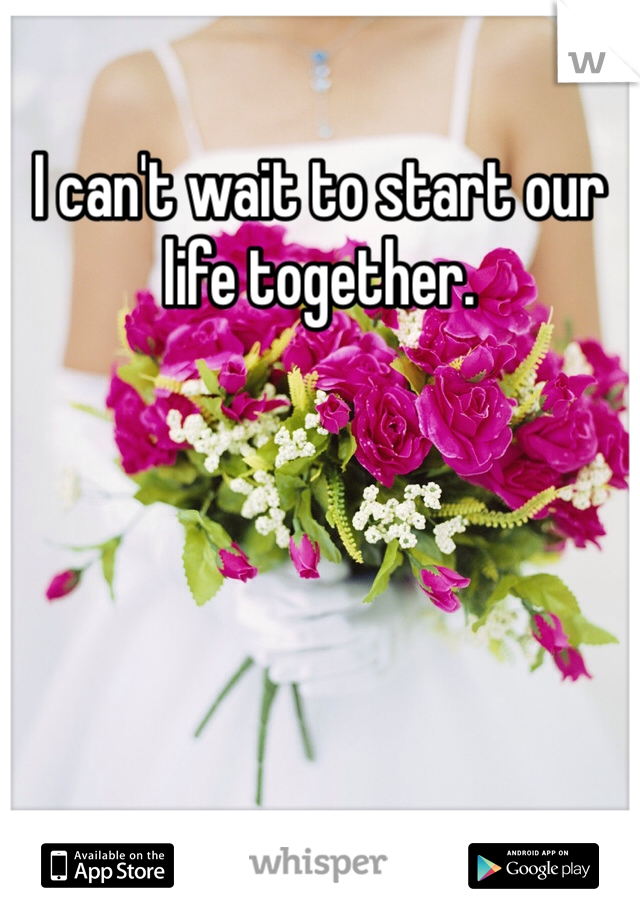 I can't wait to start our life together.