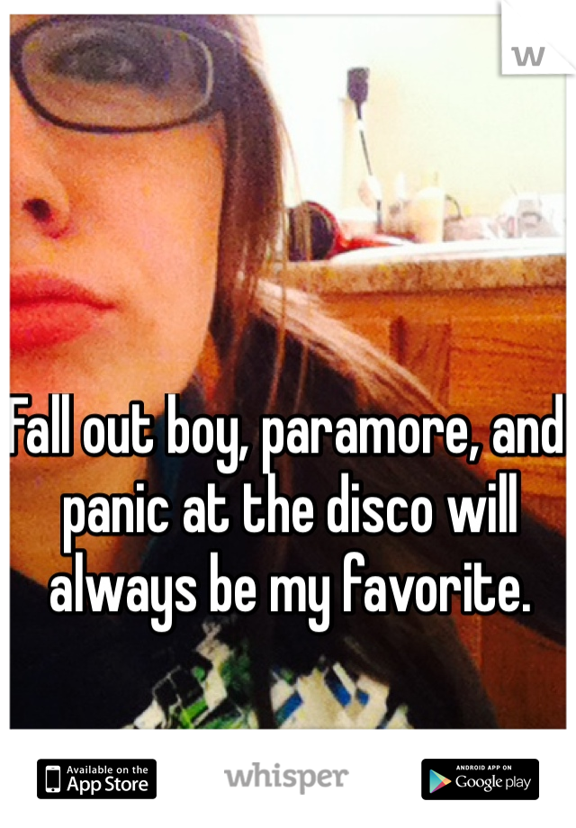 Fall out boy, paramore, and panic at the disco will always be my favorite.