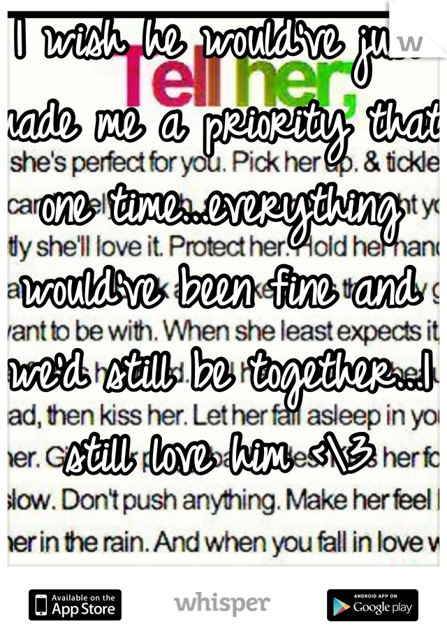 I wish he would've just made me a priority that one time...everything would've been fine and we'd still be together...I still love him <\3