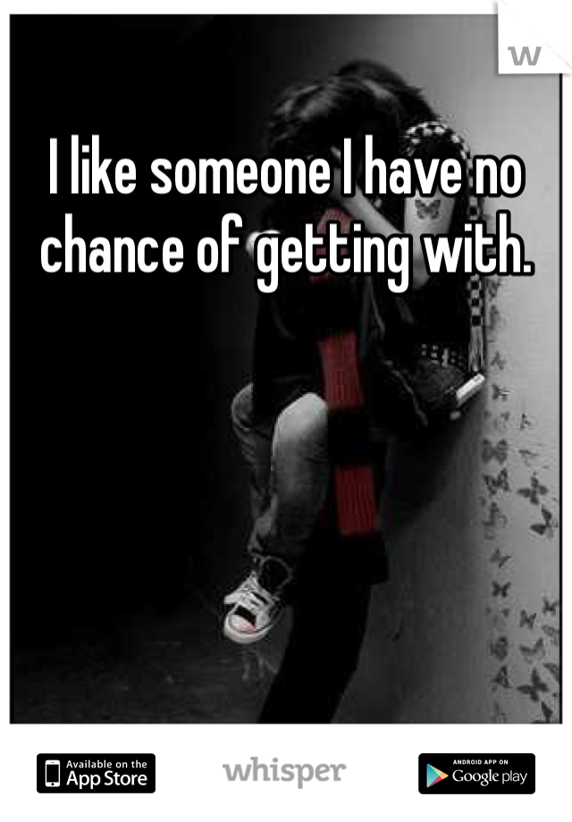 I like someone I have no chance of getting with.