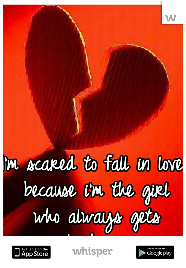 I'm scared to fall in love because i'm the girl who always gets broken.