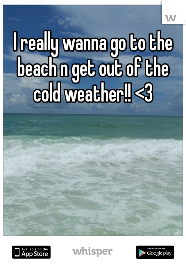 I really wanna go to the beach n get out of the cold weather!! <3