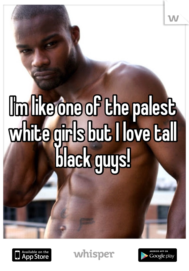 I'm like one of the palest white girls but I love tall black guys!