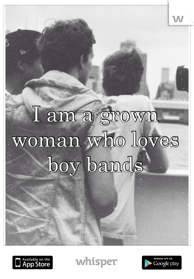 I am a grown woman who loves boy bands