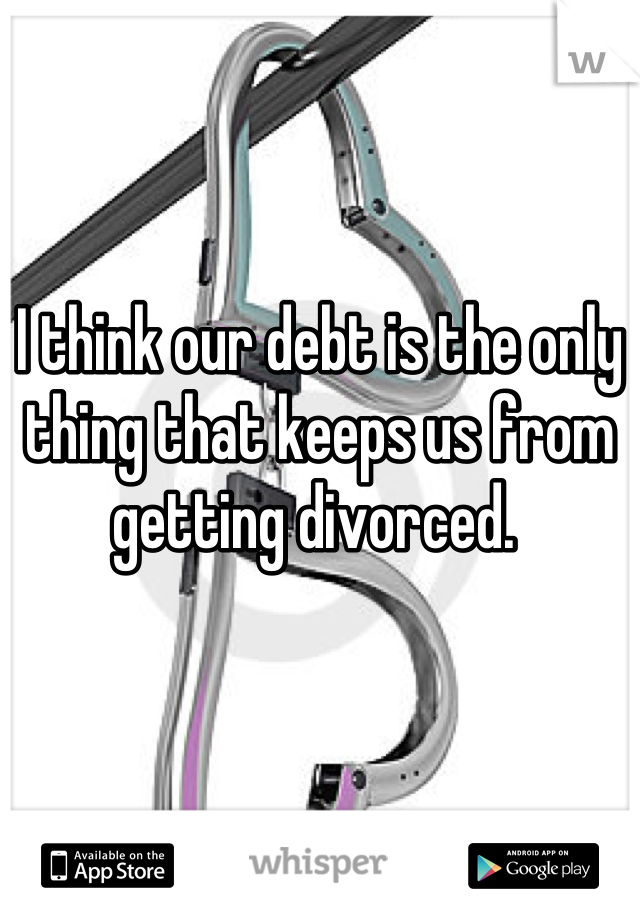 I think our debt is the only thing that keeps us from getting divorced.