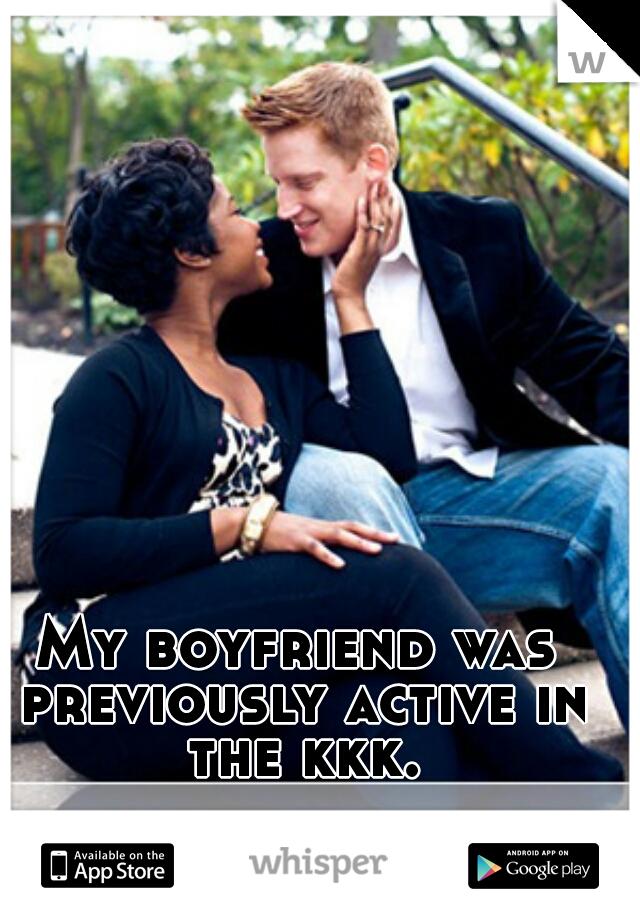 My boyfriend was previously active in the kkk.